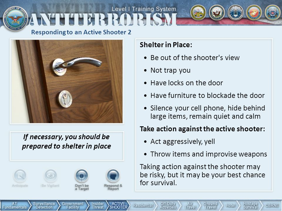 Responding to an Active Shooter 2 Shelter in Place: Be out of the shooter s view Not trap you Have locks on the door Have furniture to blockade the door Silence your cell phone, hide behind large items, remain quiet and calm Take action against the active shooter: Act aggressively, yell Throw items and improvise weapons Taking action against the shooter may be risky, but it may be your best chance for survival.