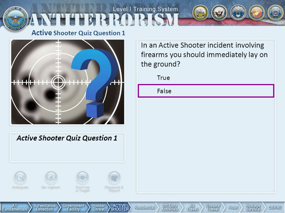 Active Shooter Quiz Question 1 In an Active Shooter incident involving firearms you should immediately lay on the ground? True False