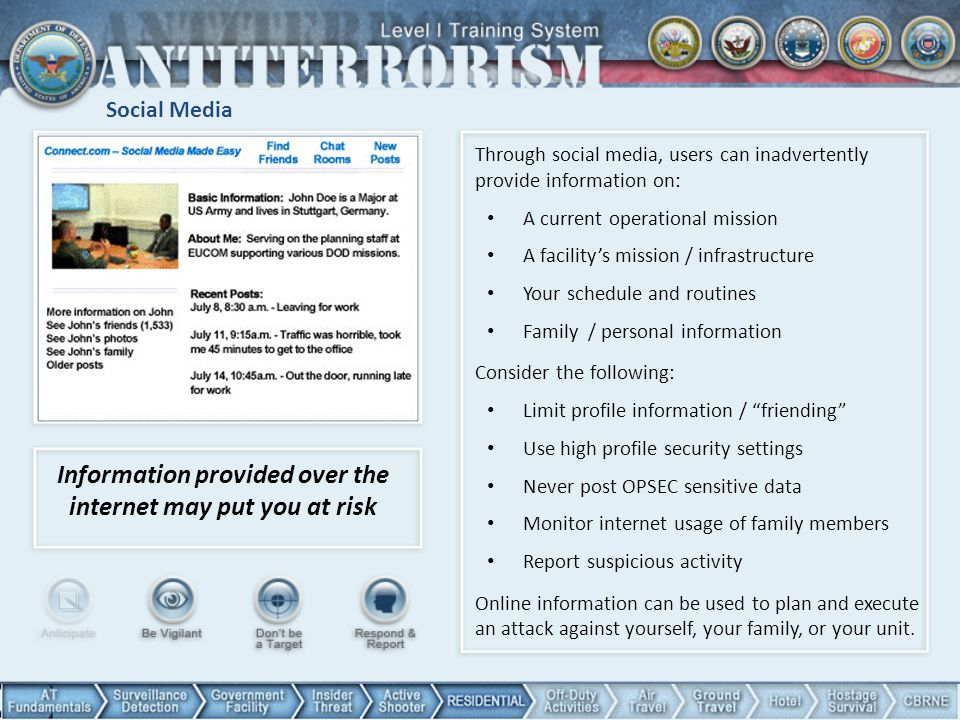 Social Media Information provided over the internet may put you at risk Through social media, users can inadvertently provide information on: A current operational mission A facility's mission / infrastructure Your schedule and routines Family / personal information Consider the following: Limit profile information / friending Use high profile security settings Never post OPSEC sensitive data Monitor internet usage of family members Report suspicious activity Online information can be used to plan and execute an attack against yourself, your family, or your unit.