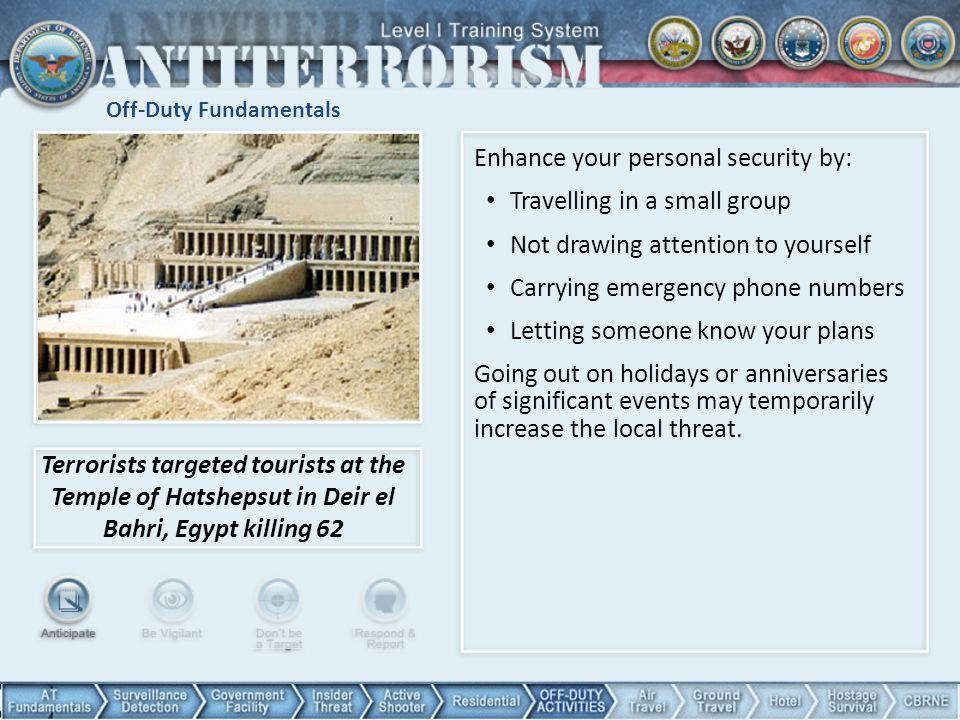 Off-Duty Fundamentals Terrorists targeted tourists at the Temple of Hatshepsut in Deir el Bahri, Egypt killing 62 Enhance your personal security by: Travelling in a small group Not drawing attention to yourself Carrying emergency phone numbers Letting someone know your plans Going out on holidays or anniversaries of significant events may temporarily increase the local threat.