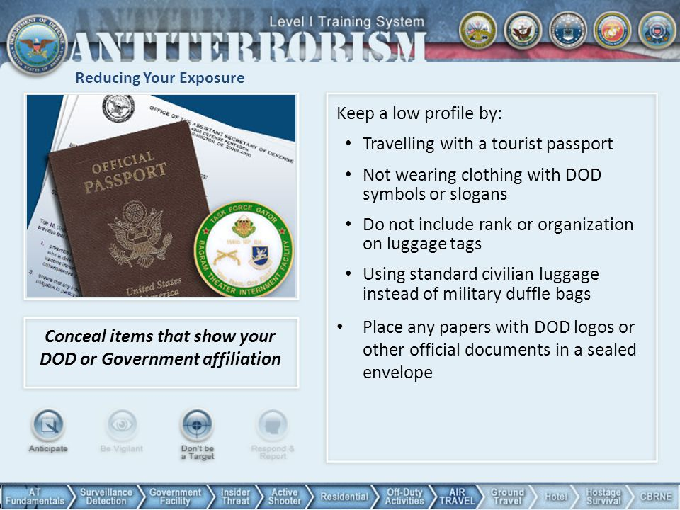 Reducing Your Exposure Conceal items that show your DOD or Government affiliation Keep a low profile by: Travelling with a tourist passport Not wearin