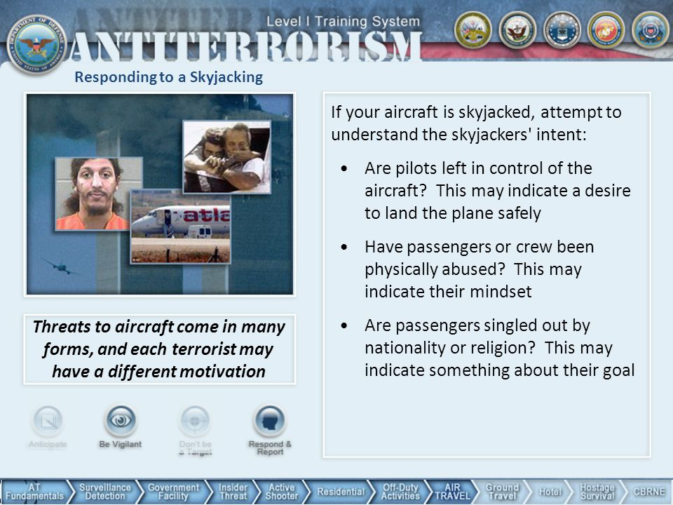 Responding to a Skyjacking Threats to aircraft come in many forms, and each terrorist may have a different motivation If your aircraft is skyjacked, a