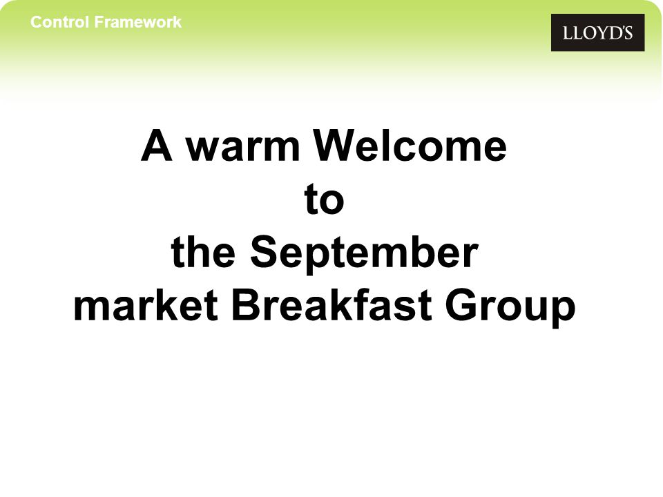 Control Framework A warm Welcome to the September market Breakfast Group
