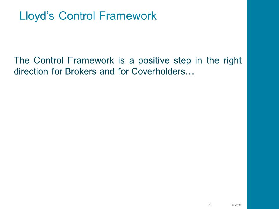 © Lloyd's Lloyd's Control Framework The Control Framework is a positive step in the right direction for Brokers and for Coverholders… 10