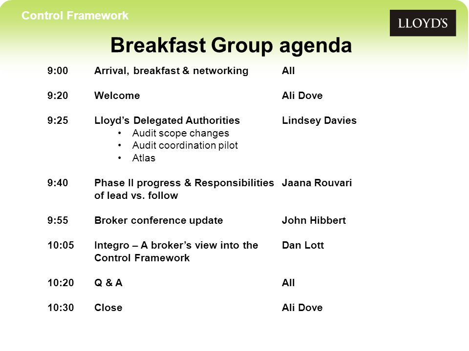 Control Framework Breakfast Group agenda 9:00Arrival, breakfast & networkingAll 9:20 WelcomeAli Dove 9:25Lloyd's Delegated AuthoritiesLindsey Davies Audit scope changes Audit coordination pilot Atlas 9:40Phase II progress & ResponsibilitiesJaana Rouvari of lead vs.