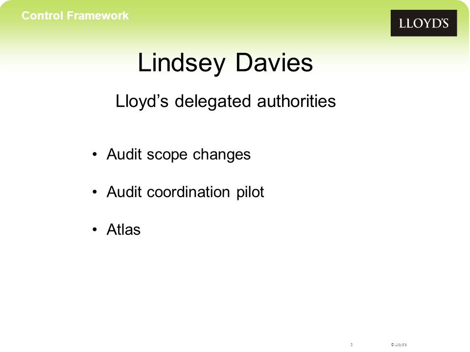 © Lloyd's Lindsey Davies Lloyd's delegated authorities 3 Control Framework Audit scope changes Audit coordination pilot Atlas