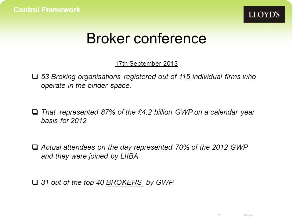 © Lloyd's Broker conference 17th September Control Framework  53 Broking organisations registered out of 115 individual firms who operate in the binder space.