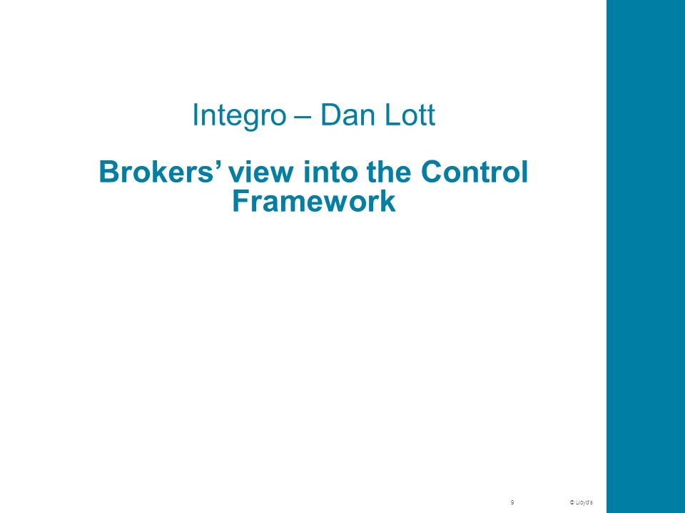 © Lloyd's Integro – Dan Lott Brokers' view into the Control Framework 9
