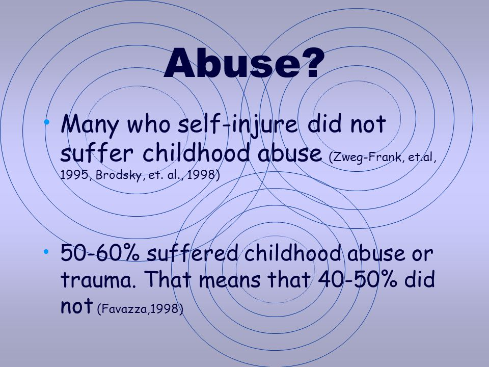 Abuse? Many who self-injure did not suffer childhood abuse (Zweg-Frank, et.al, 1995, Brodsky, et. al., 1998) 50-60% suffered childhood abuse or trauma