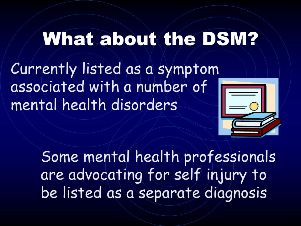 What about the DSM? Some mental health professionals are advocating for self injury to be listed as a separate diagnosis Currently listed as a symptom