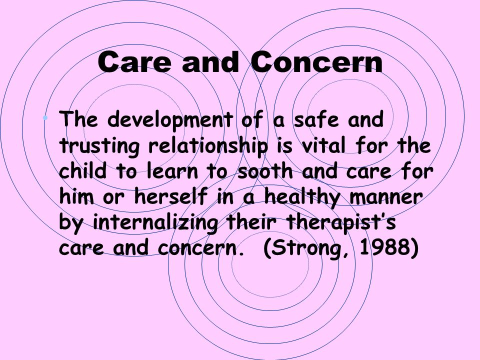Care and Concern The development of a safe and trusting relationship is vital for the child to learn to sooth and care for him or herself in a healthy
