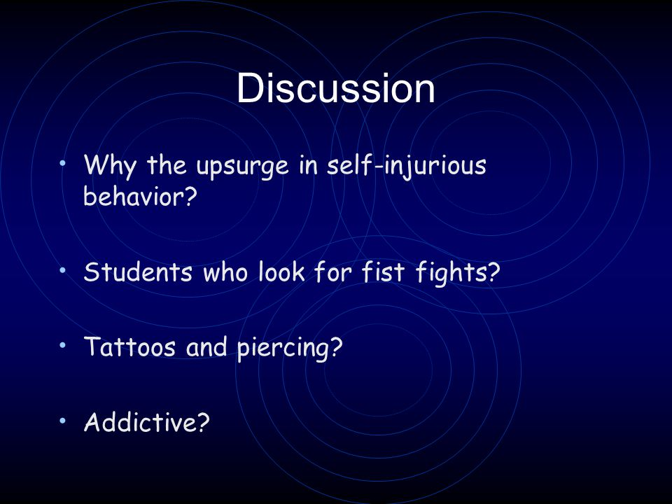 Discussion Why the upsurge in self-injurious behavior? Students who look for fist fights? Tattoos and piercing? Addictive?