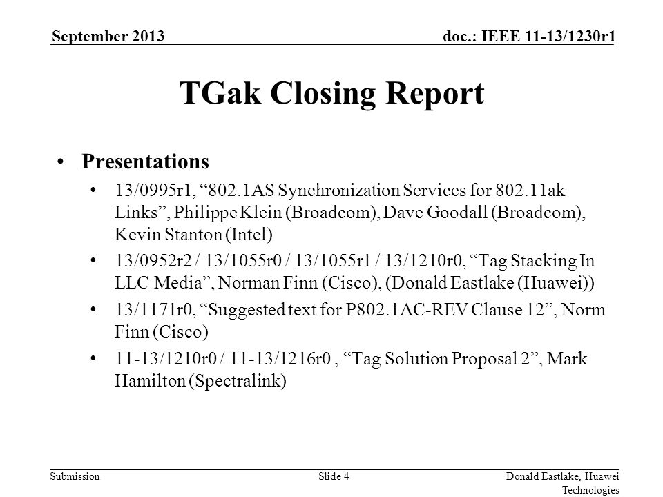 Submission doc.: IEEE 11-13/1230r1September 2013 Donald Eastlake, Huawei Technologies Slide 4 TGak Closing Report Presentations 13/0995r1, 802.1AS Synchronization Services for 802.11ak Links , Philippe Klein (Broadcom), Dave Goodall (Broadcom), Kevin Stanton (Intel) 13/0952r2 / 13/1055r0 / 13/1055r1 / 13/1210r0, Tag Stacking In LLC Media , Norman Finn (Cisco), (Donald Eastlake (Huawei)) 13/1171r0, Suggested text for P802.1AC-REV Clause 12 , Norm Finn (Cisco) 11-13/1210r0 / 11-13/1216r0, Tag Solution Proposal 2 , Mark Hamilton (Spectralink)
