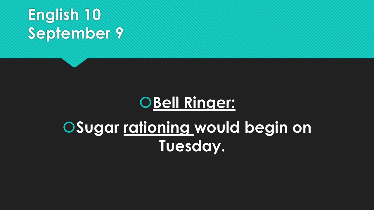 English 10 September 9  Bell Ringer:  Sugar rationing would begin on Tuesday.