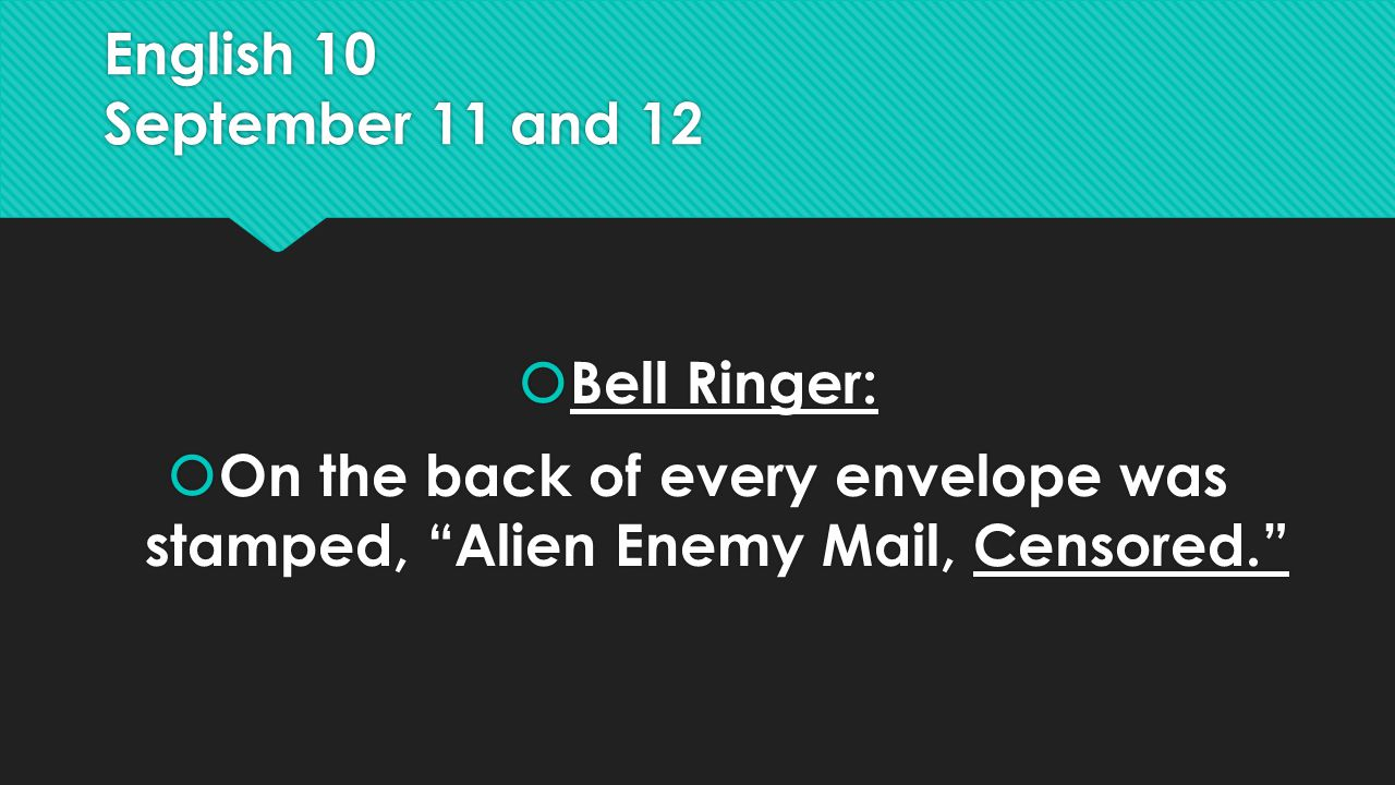 English 10 September 11 and 12  Bell Ringer:  On the back of every envelope was stamped, Alien Enemy Mail, Censored.  Bell Ringer:  On the back of every envelope was stamped, Alien Enemy Mail, Censored.