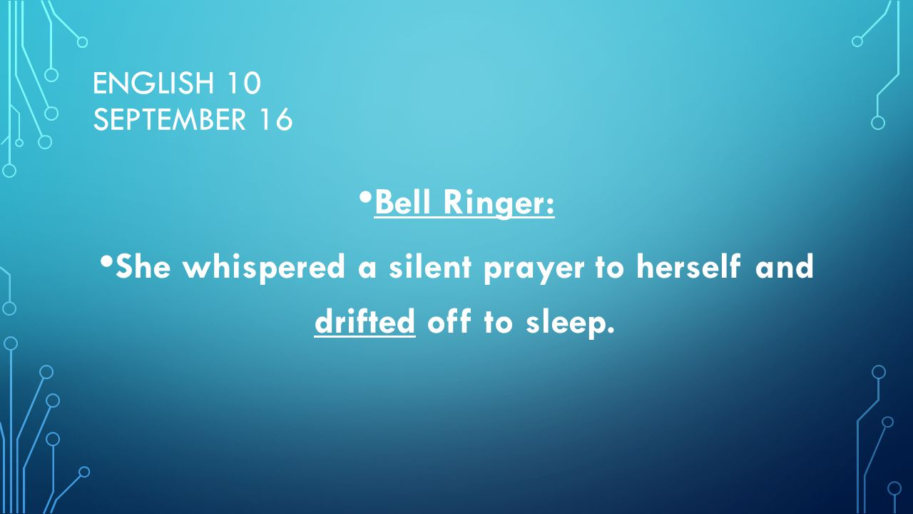 ENGLISH 10 SEPTEMBER 16 Bell Ringer: She whispered a silent prayer to herself and drifted off to sleep.