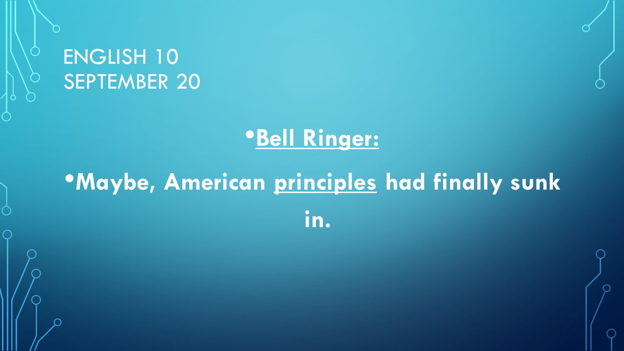 ENGLISH 10 SEPTEMBER 20 Bell Ringer: Maybe, American principles had finally sunk in.