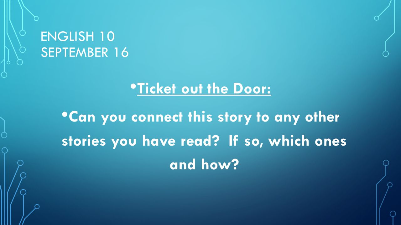 ENGLISH 10 SEPTEMBER 16 Ticket out the Door: Can you connect this story to any other stories you have read? If so, which ones and how?