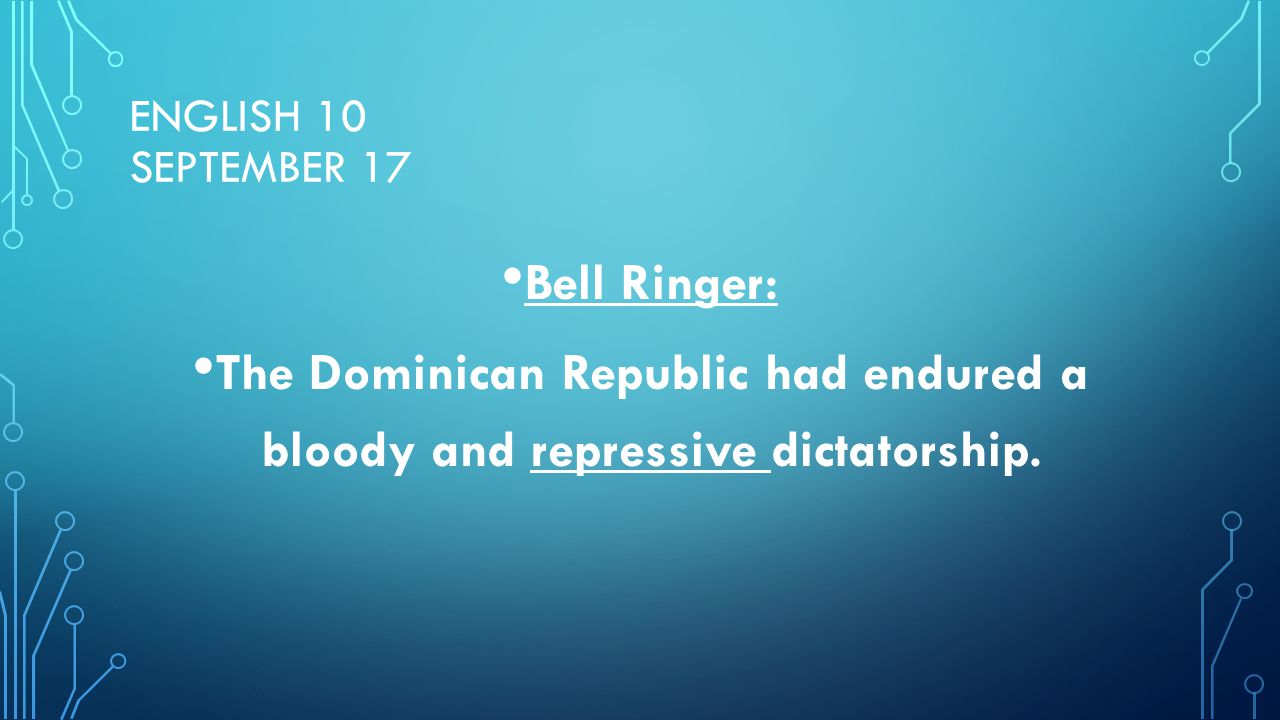 ENGLISH 10 SEPTEMBER 17 Bell Ringer: The Dominican Republic had endured a bloody and repressive dictatorship.