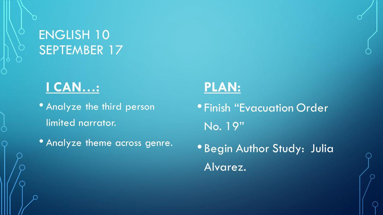 "ENGLISH 10 SEPTEMBER 17 I CAN…: Analyze the third person limited narrator. Analyze theme across genre. PLAN: Finish ""Evacuation Order No. 19"" Begin Au"