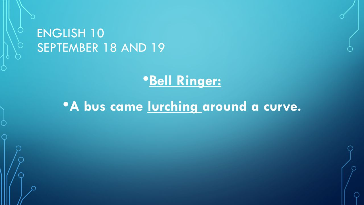 ENGLISH 10 SEPTEMBER 18 AND 19 Bell Ringer: A bus came lurching around a curve.