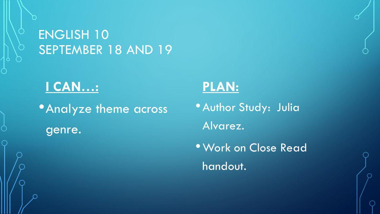 ENGLISH 10 SEPTEMBER 18 AND 19 I CAN…: Analyze theme across genre. PLAN: Author Study: Julia Alvarez. Work on Close Read handout.
