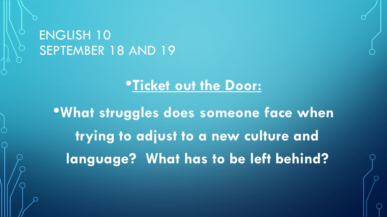 ENGLISH 10 SEPTEMBER 18 AND 19 Ticket out the Door: What struggles does someone face when trying to adjust to a new culture and language.