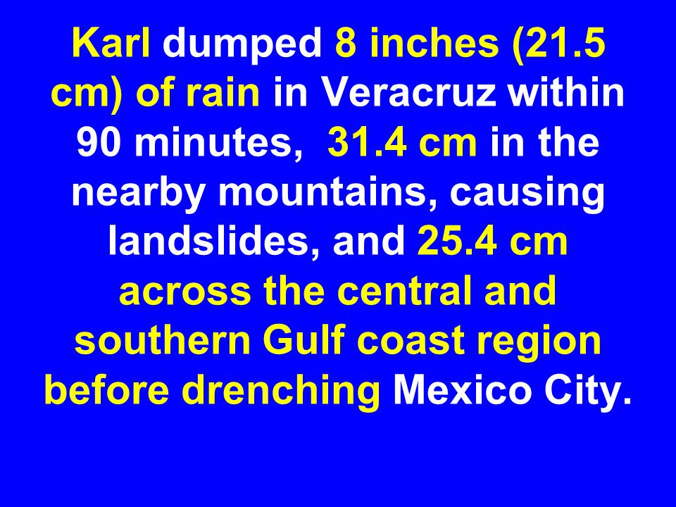 Karl dumped 8 inches (21.5 cm) of rain in Veracruz within 90 minutes, 31.4 cm in the nearby mountains, causing landslides, and 25.4 cm across the cent