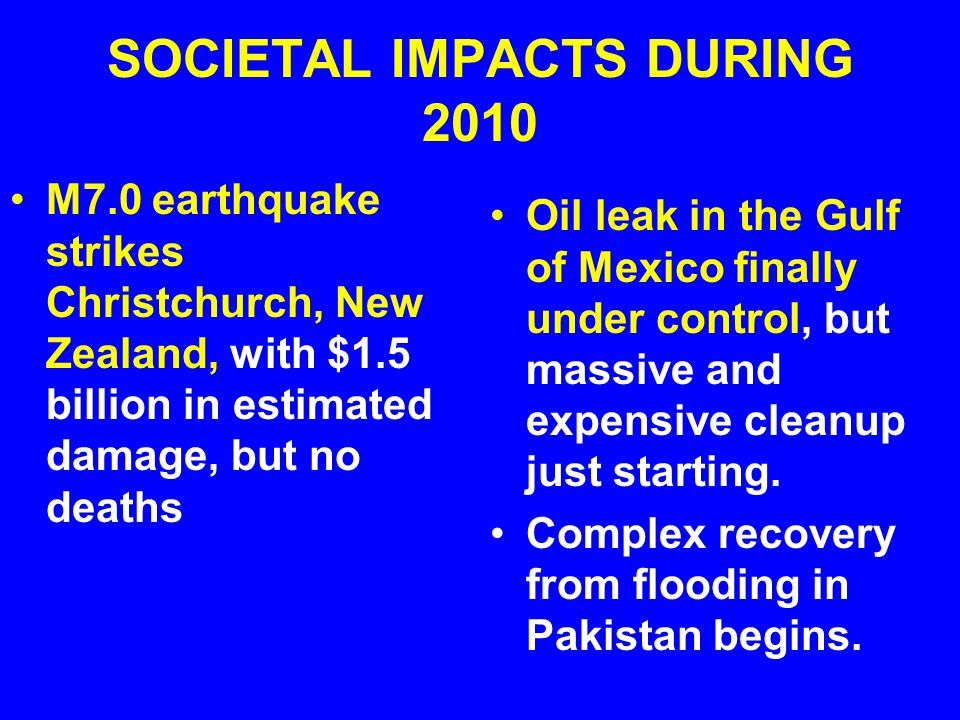 SOCIETAL IMPACTS DURING 2010 M7.0 earthquake strikes Christchurch, New Zealand, with $1.5 billion in estimated damage, but no deaths Oil leak in the Gulf of Mexico finally under control, but massive and expensive cleanup just starting.