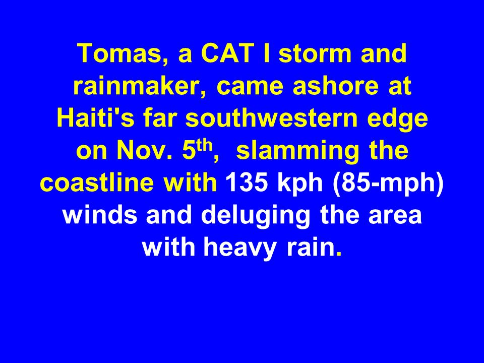 Tomas, a CAT I storm and rainmaker, came ashore at Haiti's far southwestern edge on Nov. 5 th, slamming the coastline with 135 kph (85-mph) winds and