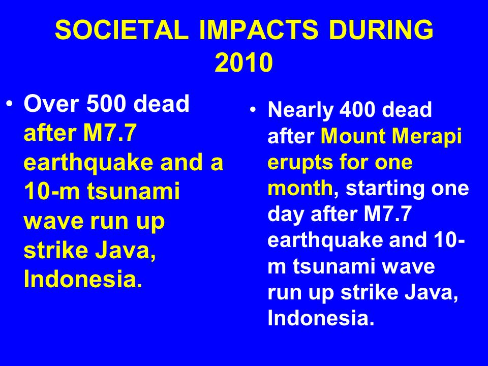 SOCIETAL IMPACTS DURING 2010 Over 500 dead after M7.7 earthquake and a 10-m tsunami wave run up strike Java, Indonesia.