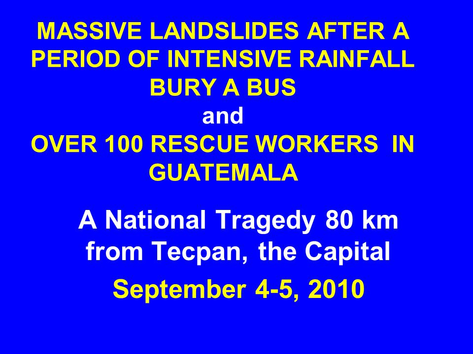 MASSIVE LANDSLIDES AFTER A PERIOD OF INTENSIVE RAINFALL BURY A BUS and OVER 100 RESCUE WORKERS IN GUATEMALA A National Tragedy 80 km from Tecpan, the