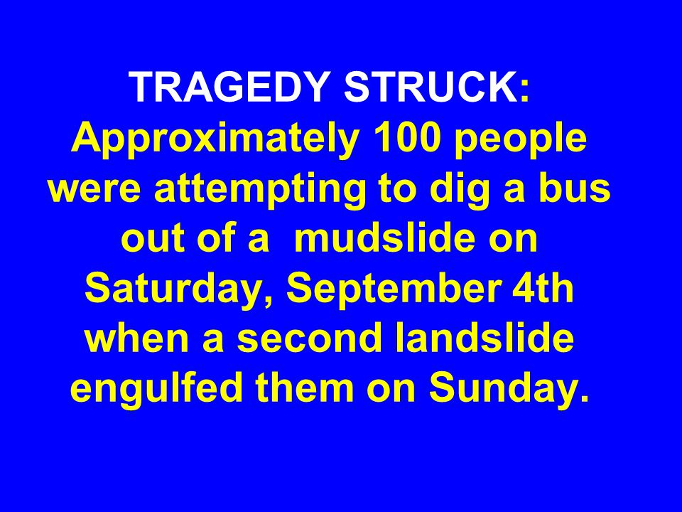 TRAGEDY STRUCK: Approximately 100 people were attempting to dig a bus out of a mudslide on Saturday, September 4th when a second landslide engulfed th