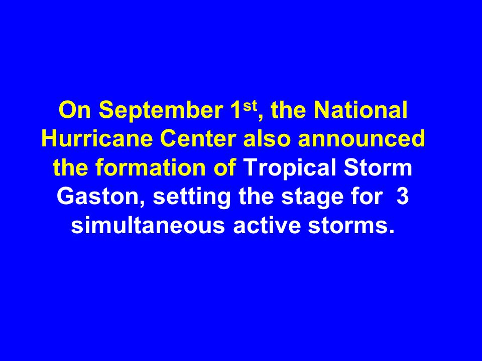 On September 1 st, the National Hurricane Center also announced the formation of Tropical Storm Gaston, setting the stage for 3 simultaneous active st