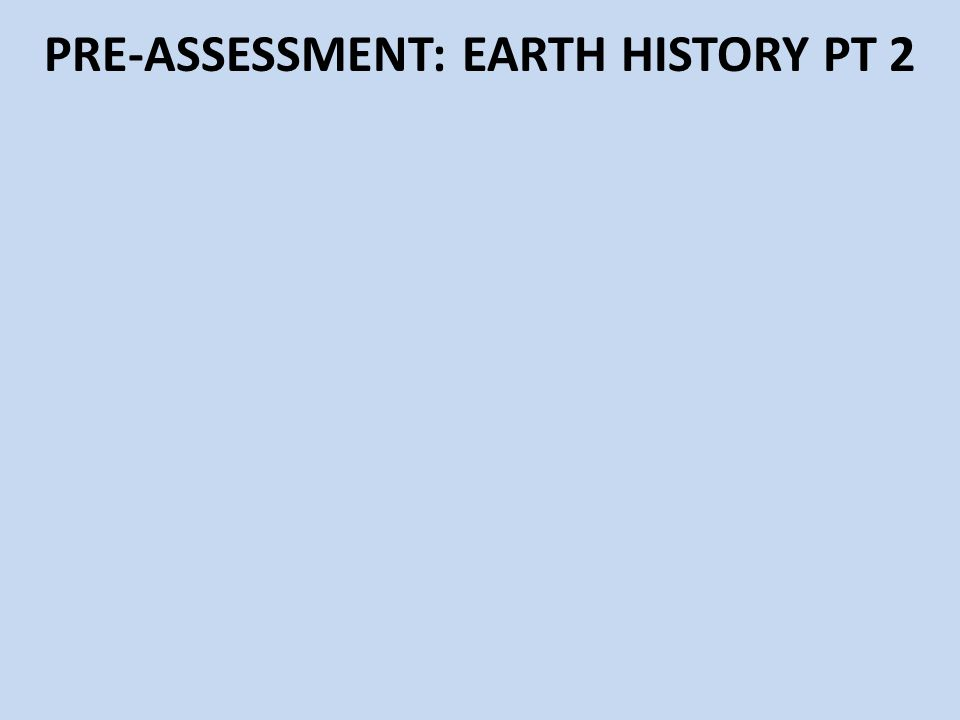 PRE-ASSESSMENT: EARTH HISTORY PT 2