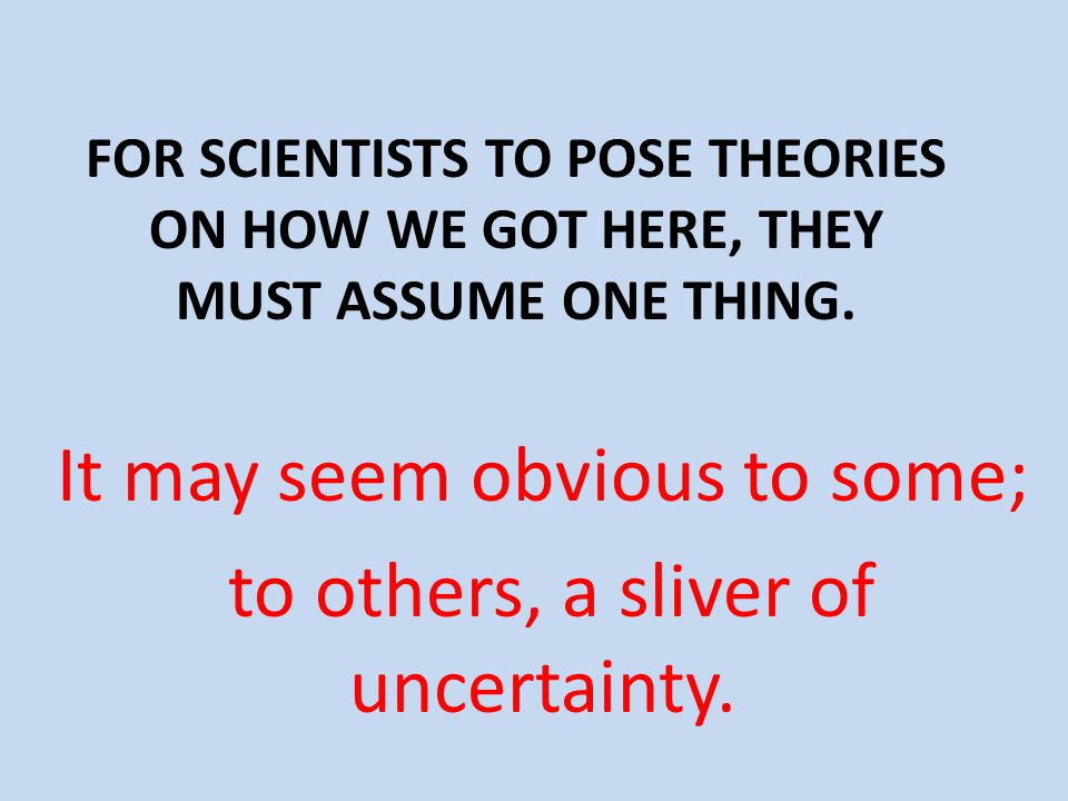 FOR SCIENTISTS TO POSE THEORIES ON HOW WE GOT HERE, THEY MUST ASSUME ONE THING.