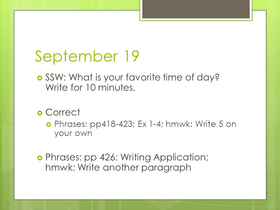 September 19  SSW: What is your favorite time of day? Write for 10 minutes.  Correct  Phrases: pp418-423; Ex 1-4; hmwk: Write 5 on your own  Phras