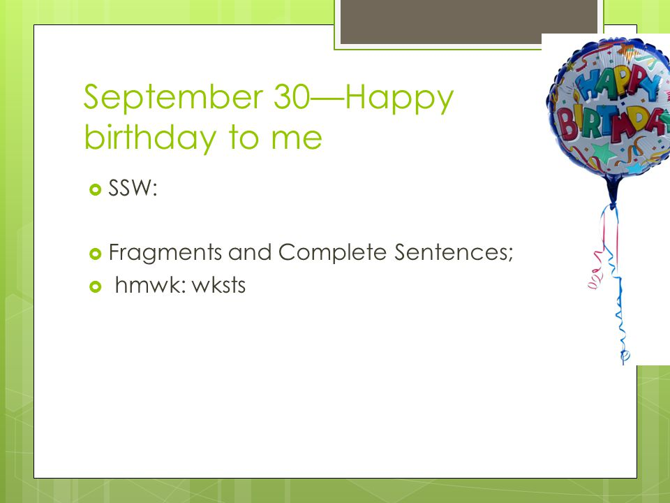 September 30—Happy birthday to me  SSW:  Fragments and Complete Sentences;  hmwk: wksts