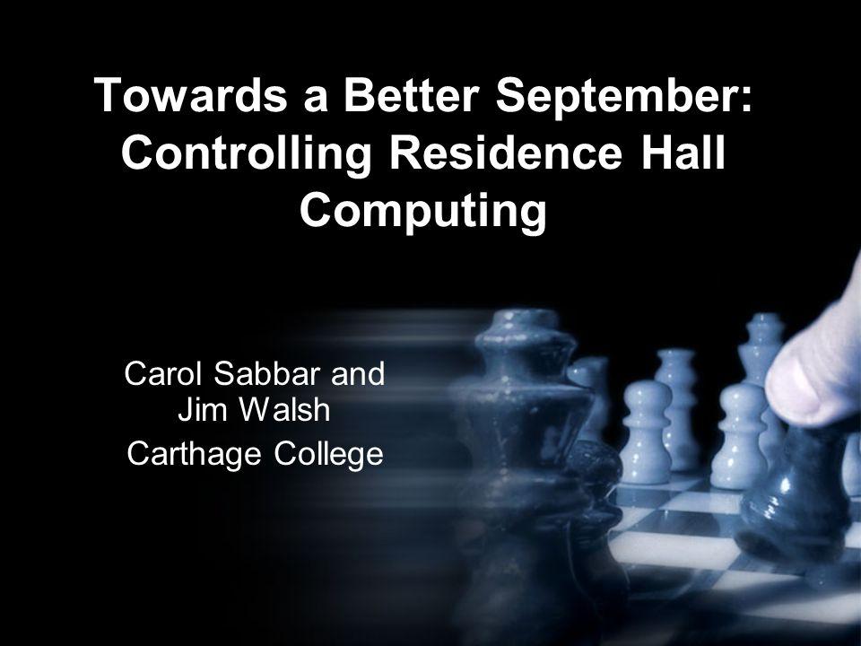 Carol Sabbar and Jim Walsh Carthage College Towards a Better September: Controlling Residence Hall Computing