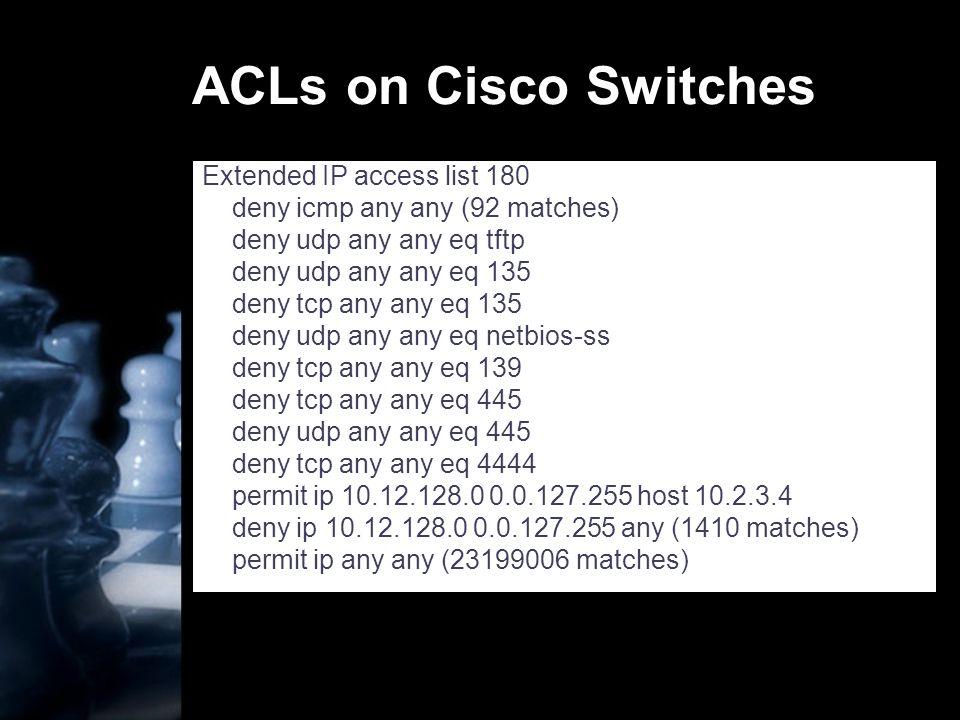 ACLs on Cisco Switches Extended IP access list 180 deny icmp any any (92 matches) deny udp any any eq tftp deny udp any any eq 135 deny tcp any any eq 135 deny udp any any eq netbios-ss deny tcp any any eq 139 deny tcp any any eq 445 deny udp any any eq 445 deny tcp any any eq 4444 permit ip 10.12.128.0 0.0.127.255 host 10.2.3.4 deny ip 10.12.128.0 0.0.127.255 any (1410 matches) permit ip any any (23199006 matches)