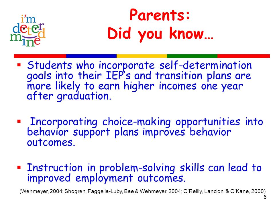 Parents: Did you know…  Students who incorporate self-determination goals into their IEP's and transition plans are more likely to earn higher incomes one year after graduation.
