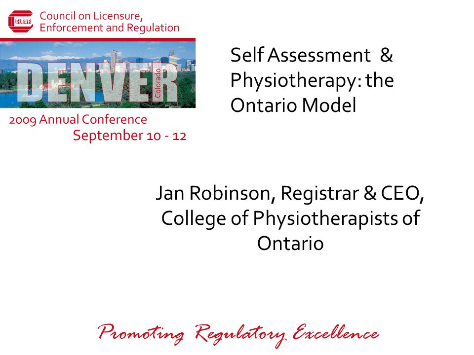 Promoting Regulatory Excellence Self Assessment & Physiotherapy: the Ontario Model Jan Robinson, Registrar & CEO, College of Physiotherapists of Ontario