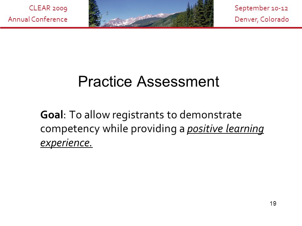 CLEAR 2009 Annual Conference September 10-12 Denver, Colorado 19 Practice Assessment Goal: To allow registrants to demonstrate competency while provid