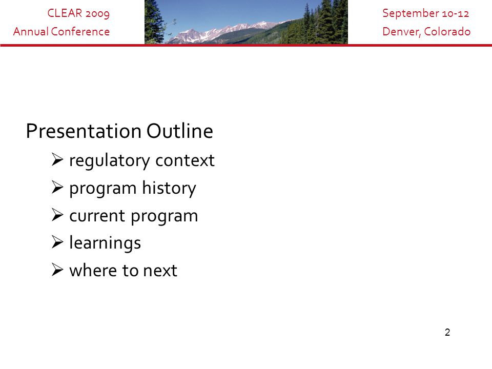 CLEAR 2009 Annual Conference September 10-12 Denver, Colorado 2 Presentation Outline  regulatory context  program history  current program  learnings  where to next