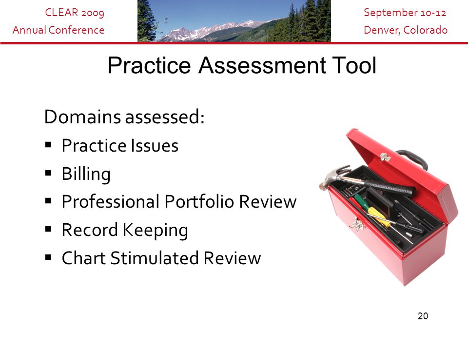CLEAR 2009 Annual Conference September 10-12 Denver, Colorado 20 Practice Assessment Tool Domains assessed:  Practice Issues  Billing  Professional Portfolio Review  Record Keeping  Chart Stimulated Review