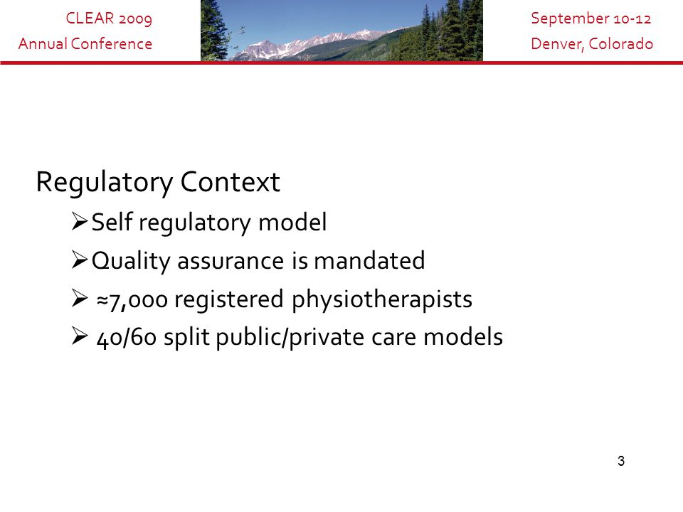 CLEAR 2009 Annual Conference September 10-12 Denver, Colorado 3 Regulatory Context  Self regulatory model  Quality assurance is mandated  ≈7,000 registered physiotherapists  40/60 split public/private care models