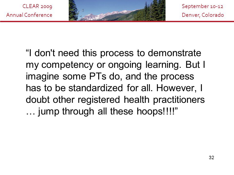 "CLEAR 2009 Annual Conference September 10-12 Denver, Colorado 32 ""I don't need this process to demonstrate my competency or ongoing learning. But I im"