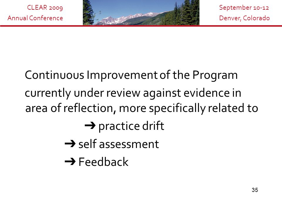 CLEAR 2009 Annual Conference September 10-12 Denver, Colorado 35 Continuous Improvement of the Program currently under review against evidence in area