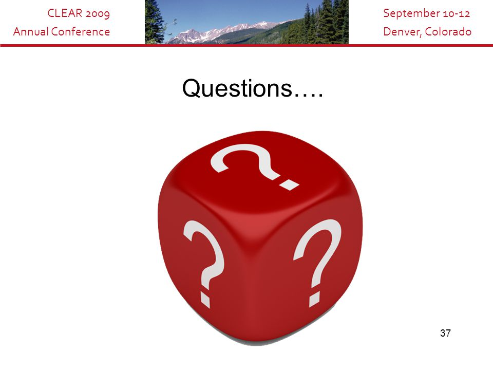 CLEAR 2009 Annual Conference September 10-12 Denver, Colorado 37 Questions….