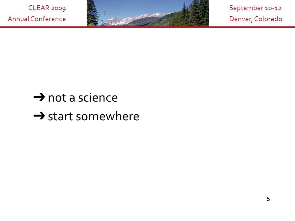 CLEAR 2009 Annual Conference September 10-12 Denver, Colorado 5 ➔ not a science ➔ start somewhere